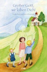 Großer Gott wir loben Dich! Kinder beten mit Ihrem Schutzengel