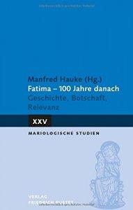 Fatima 100 Jahre danach  - Geschichte, Botschaft, Relevanz