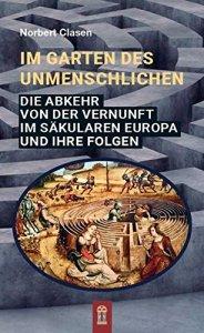 Im Garten des Unmenschlichen - Die Abkehr von der Vernunft im säkularen Europa und ihre Folgen