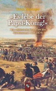 Es lebe der Papst-König! Der militärische Kampf um den Kirchenstaat (1860–1870)
