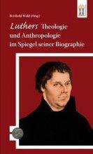 Luthers Theologie und Anthropologie im Spiegel seiner Biographie