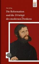 Die Reformation und die Irrwege des modernen Denkens