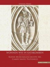Wohnen wie in Katakomben - Kleine Museumsgeschichte des Campo Santo Teutonico