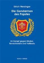 Die Gendarmen des Papstes. Die Polizei des Vatikans im Kampf gegen Räuber, Revolutionäre und Vatileaks